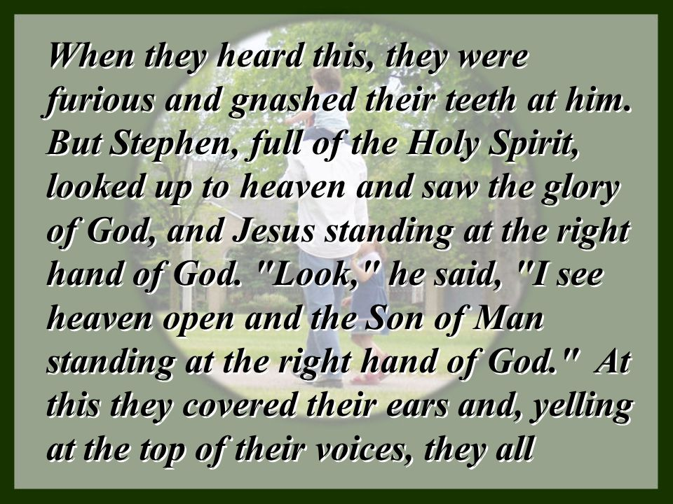 When they heard this, they were furious and gnashed their teeth at him. But Stephen, full of the Holy Spirit, looked up to heaven and saw the glory of