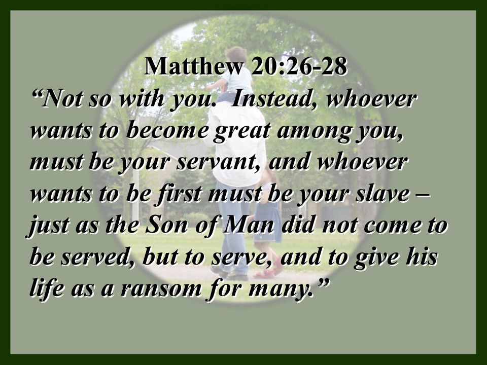 """Matthew 20:26-28 """"Not so with you. Instead, whoever wants to become great among you, must be your servant, and whoever wants to be first must be your"""