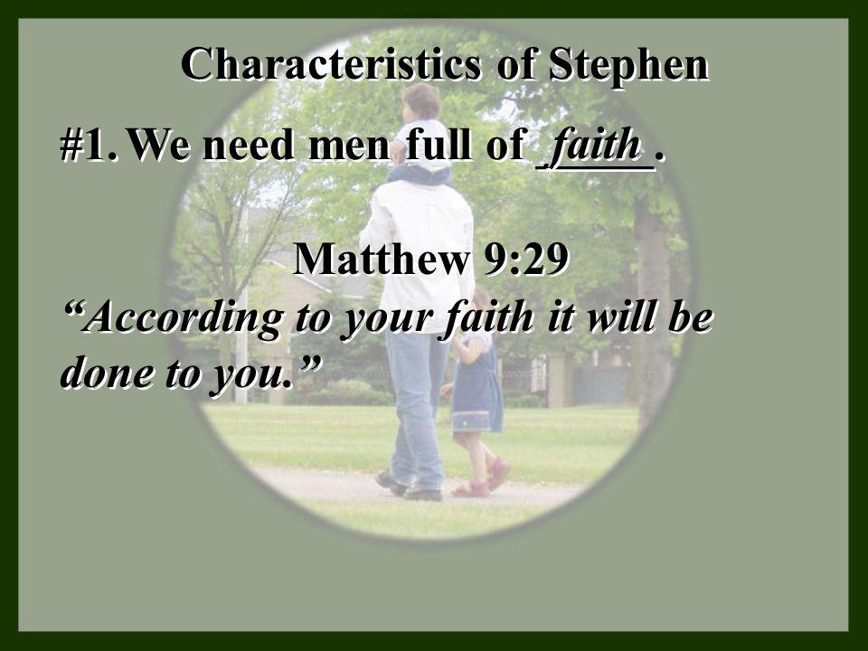 "Characteristics of Stephen #1. We need men full of _____. faith Matthew 9:29 ""According to your faith it will be done to you."" Matthew 9:29 ""According"