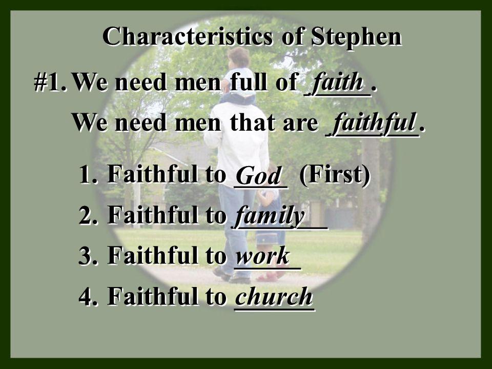 Characteristics of Stephen #1. We need men full of _____. faith We need men that are _______. faithful 1. Faithful to ____ (First) God 2. Faithful to