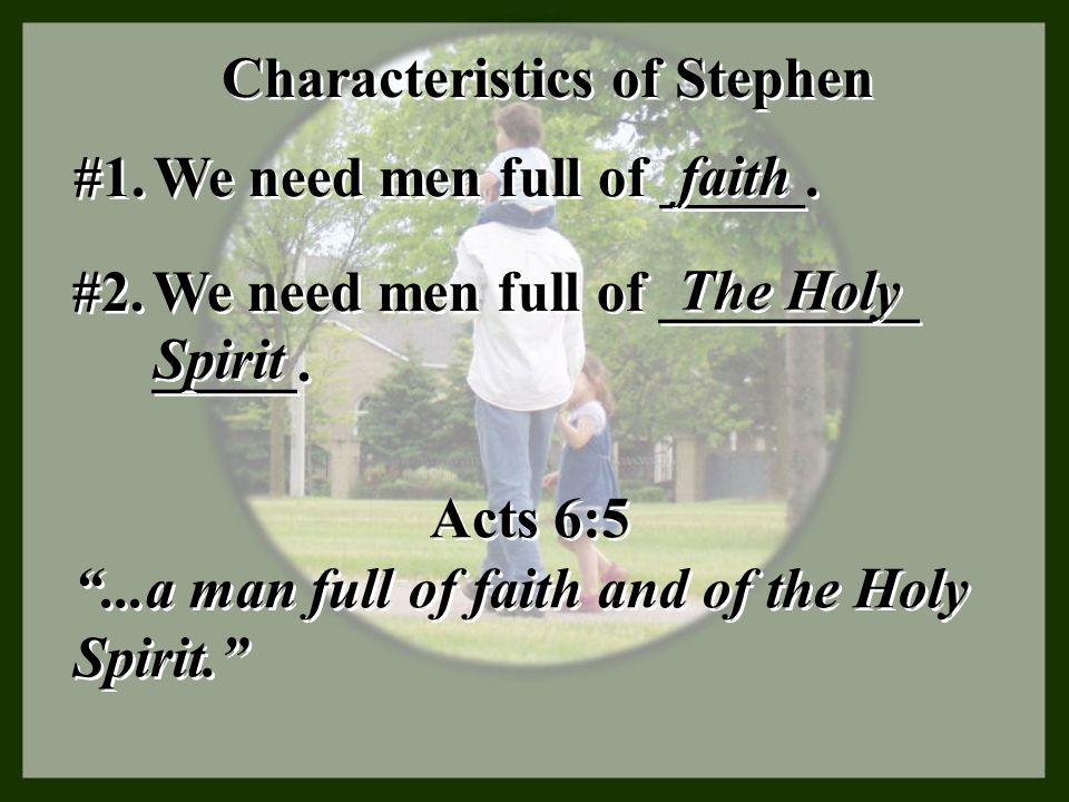"""Characteristics of Stephen #1. We need men full of _____. faith Acts 6:5 """"...a man full of faith and of the Holy Spirit."""" Acts 6:5 """"...a man full of f"""