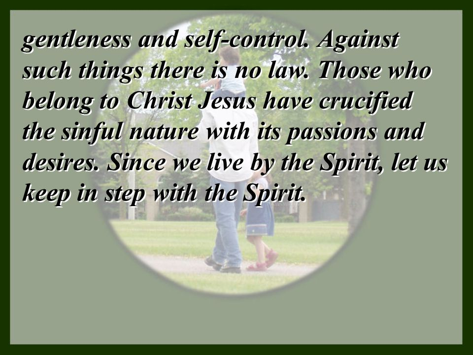 gentleness and self-control. Against such things there is no law. Those who belong to Christ Jesus have crucified the sinful nature with its passions