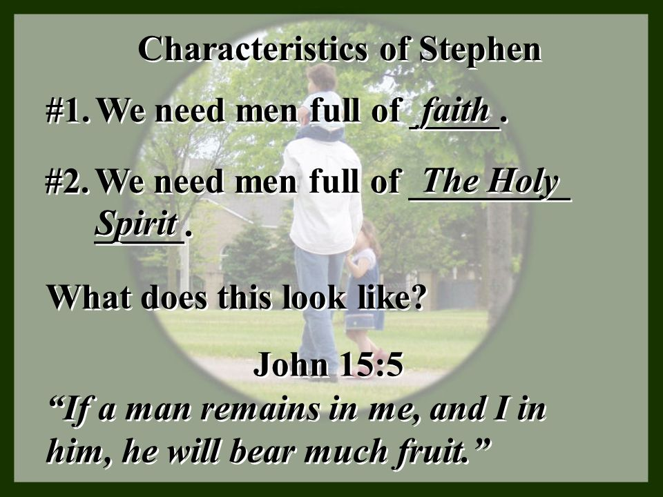 Characteristics of Stephen #1. We need men full of _____. faith What does this look like? #2. We need men full of _________ _____. The Holy Spirit Joh