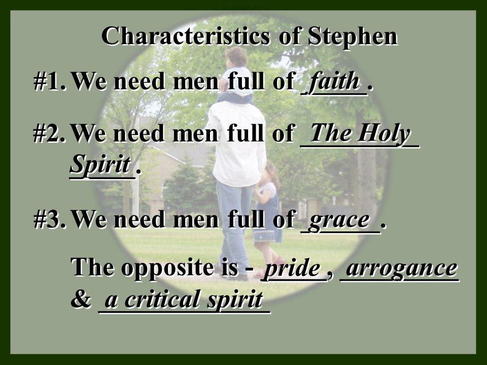 Characteristics of Stephen #1. We need men full of _____. faith #2. We need men full of _________ _____. The Holy Spirit #3. We need men full of _____