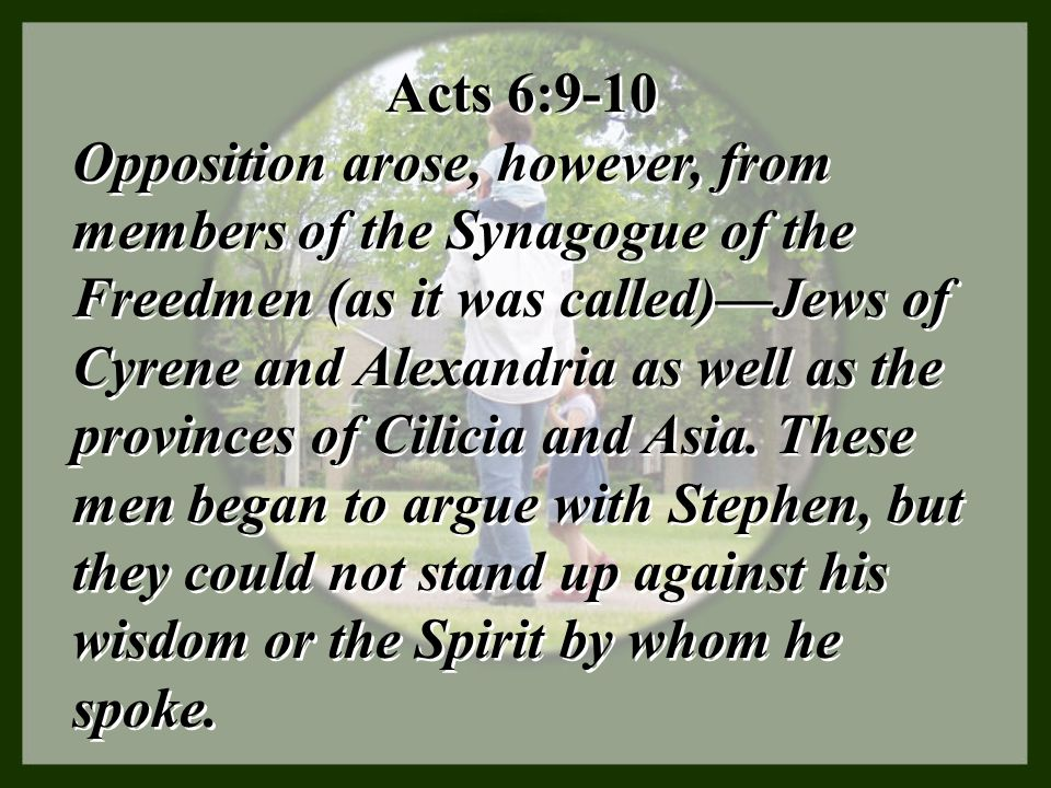 Acts 6:9-10 Opposition arose, however, from members of the Synagogue of the Freedmen (as it was called)—Jews of Cyrene and Alexandria as well as the p
