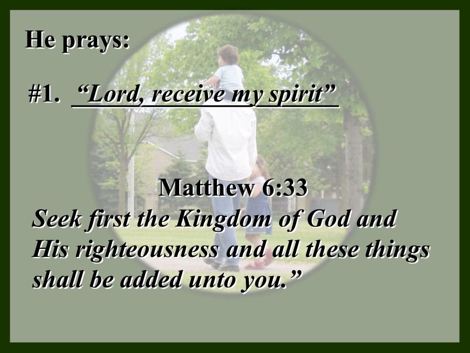 """He prays: #1. _____________________ """"Lord, receive my spirit"""" Matthew 6:33 Seek first the Kingdom of God and His righteousness and all these things sh"""
