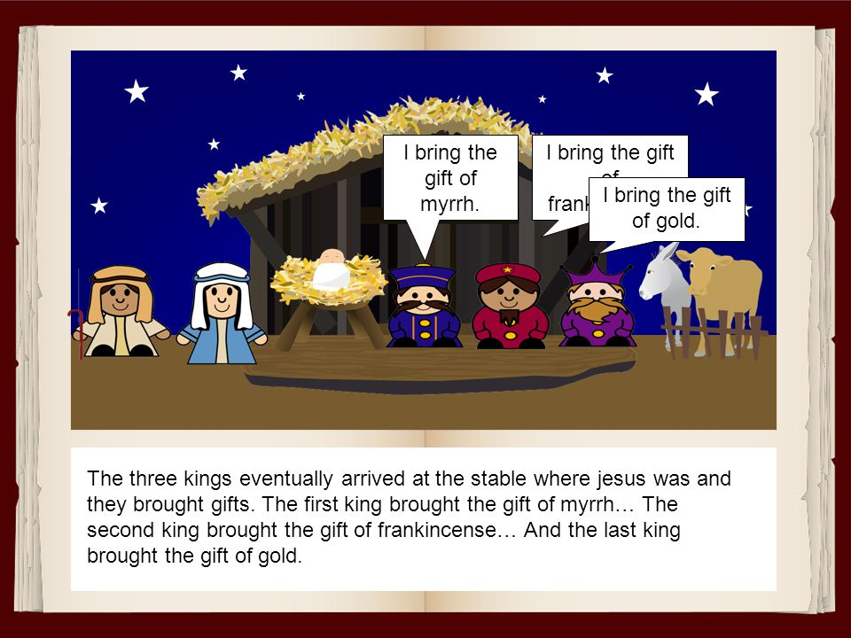 The three kings eventually arrived at the stable where jesus was and they brought gifts. The first king brought the gift of myrrh… The second king bro