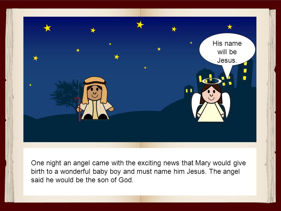 One night an angel came with the exciting news that Mary would give birth to a wonderful baby boy and must name him Jesus. The angel said he would be