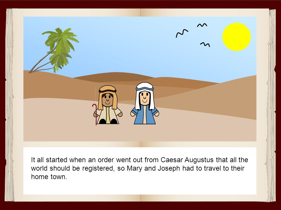 It all started when an order went out from Caesar Augustus that all the world should be registered, so Mary and Joseph had to travel to their home town.