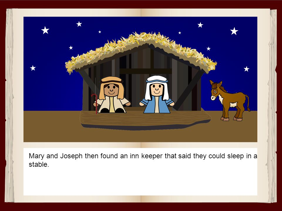Mary and Joseph then found an inn keeper that said they could sleep in a stable.