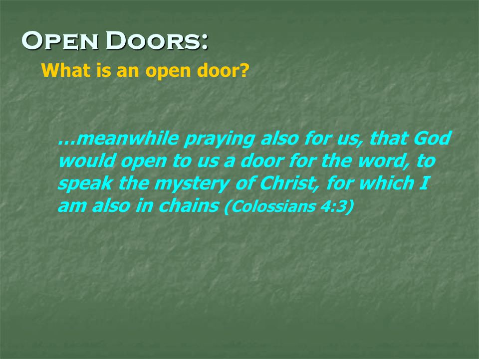 …meanwhile praying also for us, that God would open to us a door for the word, to speak the mystery of Christ, for which I am also in chains (Colossians 4:3) Open Doors: What is an open door
