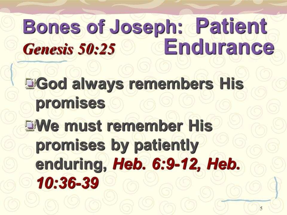 5 Bones of Joseph: Patient Genesis 50:25 Endurance God always remembers His promises We must remember His promises by patiently enduring, Heb. 6:9-12,