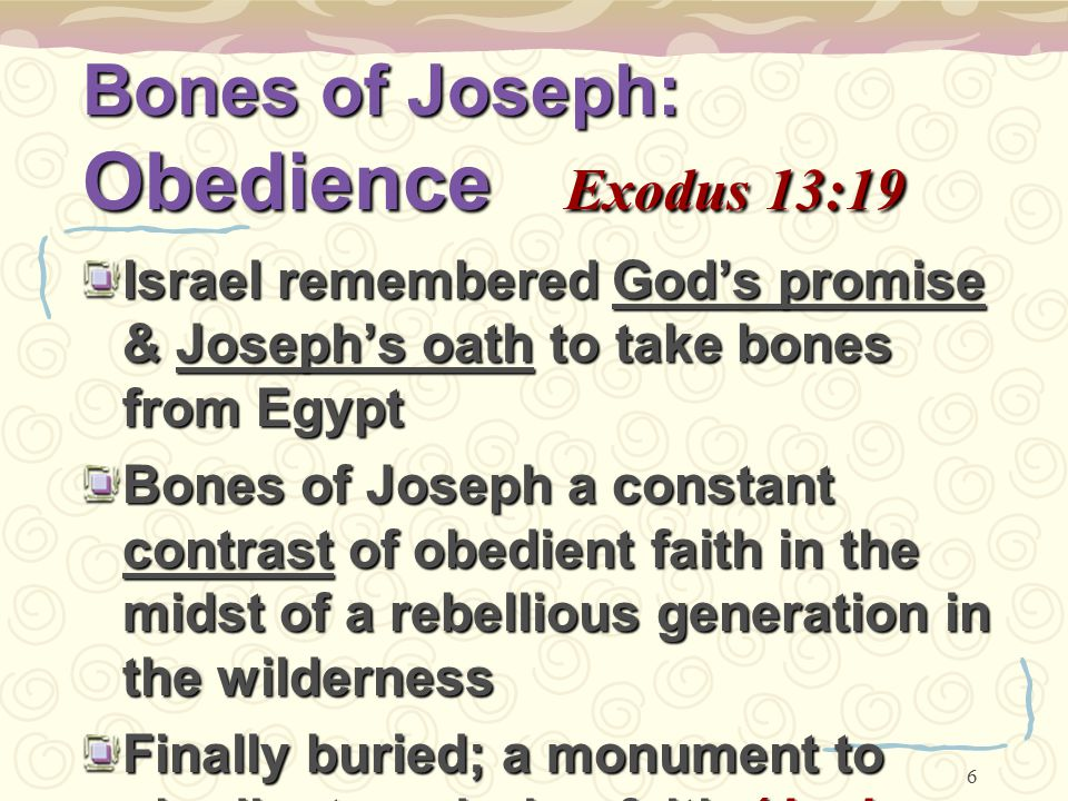6 Bones of Joseph: Obedience Exodus 13:19 Israel remembered God's promise & Joseph's oath to take bones from Egypt Bones of Joseph a constant contrast
