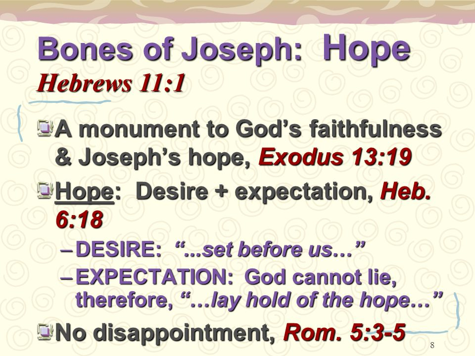 "8 Bones of Joseph: Hope Hebrews 11:1 A monument to God's faithfulness & Joseph's hope, Exodus 13:19 Hope: Desire + expectation, Heb. 6:18 –DESIRE: "".."
