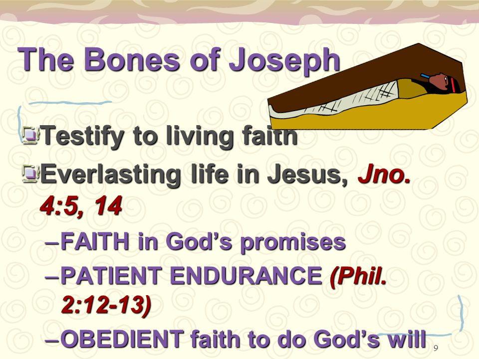 9 The Bones of Joseph Testify to living faith Everlasting life in Jesus, Jno. 4:5, 14 –FAITH in God's promises –PATIENT ENDURANCE (Phil. 2:12-13) –OBE
