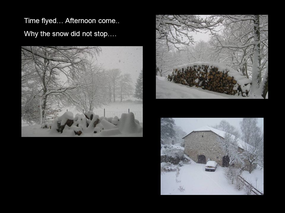 Time flyed… Afternoon come.. Why the snow did not stop….