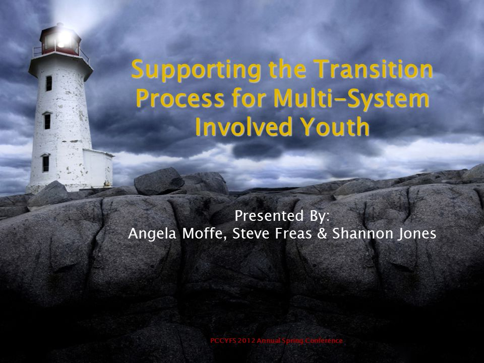 PCCYFS 2012 Annual Spring Conference Supporting the Transition Process for Multi-System Involved Youth Presented By: Angela Moffe, Steve Freas & Shannon Jones