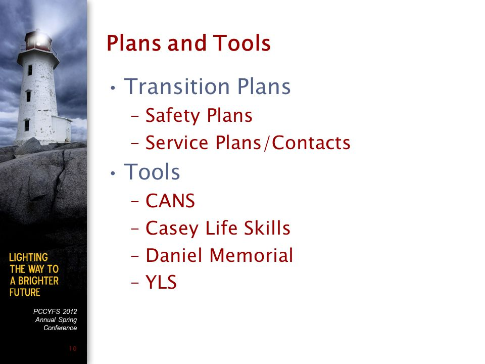 PCCYFS 2012 Annual Spring Conference 10 Plans and Tools Transition Plans –Safety Plans –Service Plans/Contacts Tools –CANS –Casey Life Skills –Daniel Memorial –YLS