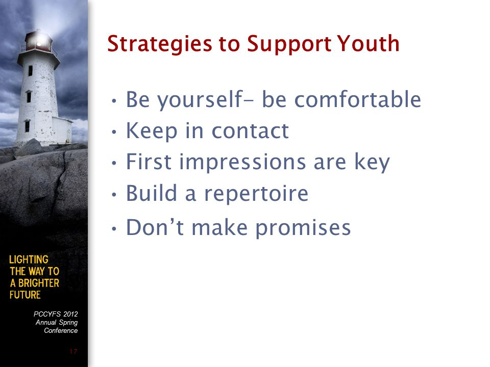 PCCYFS 2012 Annual Spring Conference 17 Strategies to Support Youth Be yourself- be comfortable Keep in contact First impressions are key Build a repe