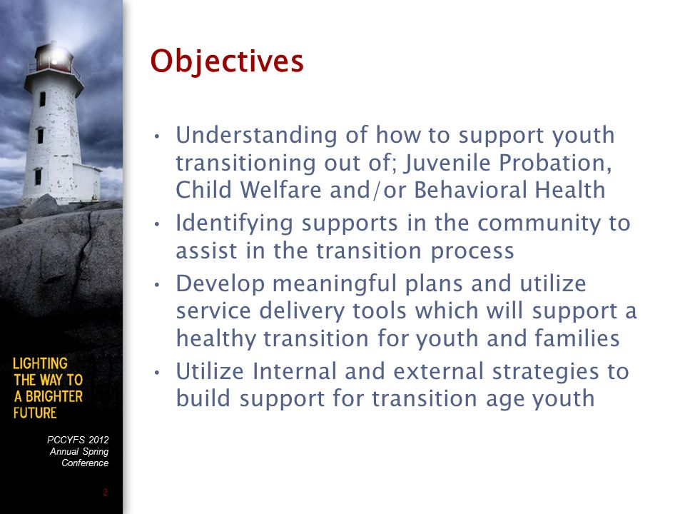 PCCYFS 2012 Annual Spring Conference 2 Objectives Understanding of how to support youth transitioning out of; Juvenile Probation, Child Welfare and/or Behavioral Health Identifying supports in the community to assist in the transition process Develop meaningful plans and utilize service delivery tools which will support a healthy transition for youth and families Utilize Internal and external strategies to build support for transition age youth
