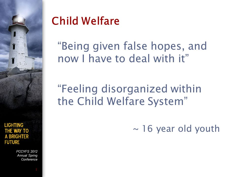 PCCYFS 2012 Annual Spring Conference 3 Child Welfare Being given false hopes, and now I have to deal with it Feeling disorganized within the Child Welfare System ~ 16 year old youth