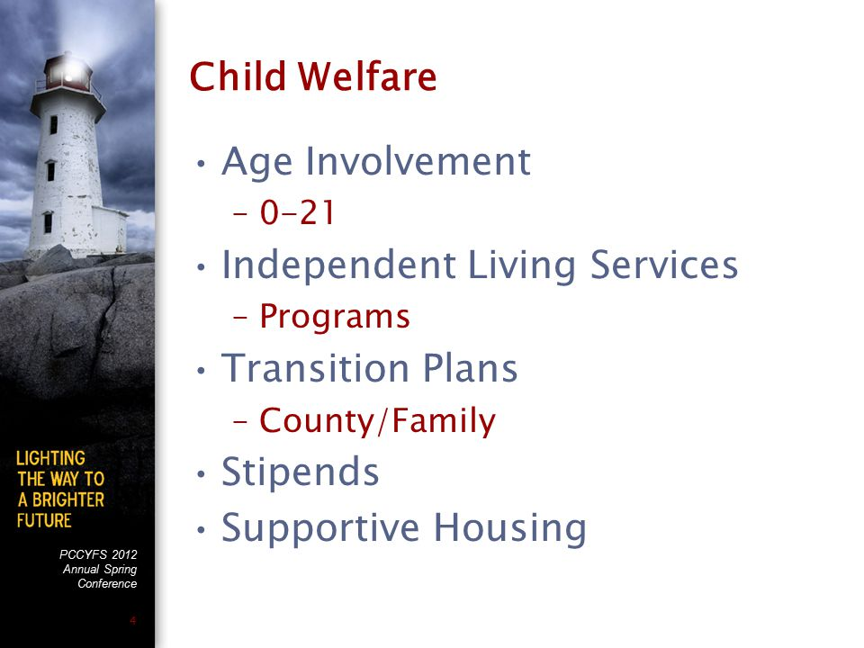 PCCYFS 2012 Annual Spring Conference 4 Child Welfare Age Involvement –0-21 Independent Living Services –Programs Transition Plans –County/Family Stipe