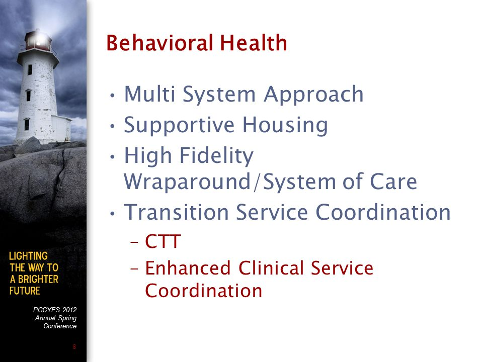 PCCYFS 2012 Annual Spring Conference 8 Behavioral Health Multi System Approach Supportive Housing High Fidelity Wraparound/System of Care Transition Service Coordination –CTT –Enhanced Clinical Service Coordination