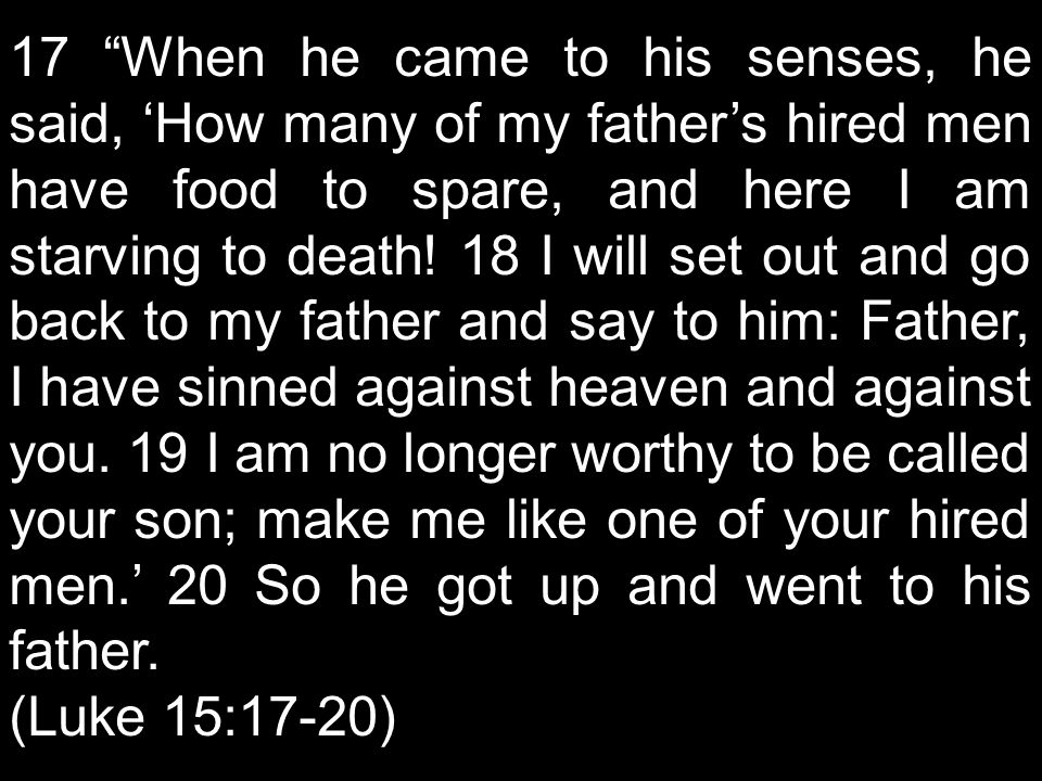 "17 ""When he came to his senses, he said, 'How many of my father's hired men have food to spare, and here I am starving to death! 18 I will set out and"