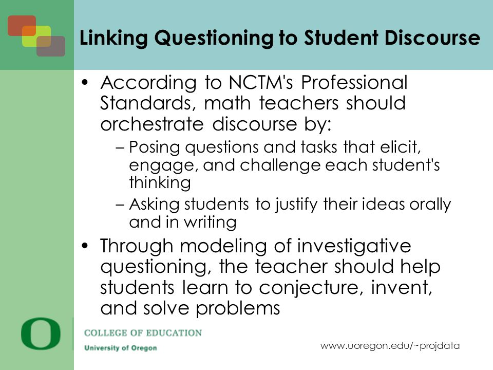 www.uoregon.edu/~projdata Linking Questioning to Student Discourse According to NCTM s Professional Standards, math teachers should orchestrate discourse by: –Posing questions and tasks that elicit, engage, and challenge each student s thinking –Asking students to justify their ideas orally and in writing Through modeling of investigative questioning, the teacher should help students learn to conjecture, invent, and solve problems