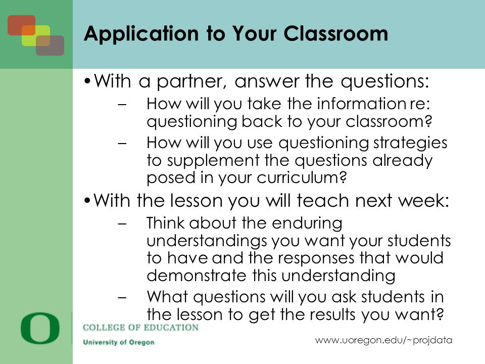 www.uoregon.edu/~projdata Application to Your Classroom With a partner, answer the questions: –How will you take the information re: questioning back to your classroom.
