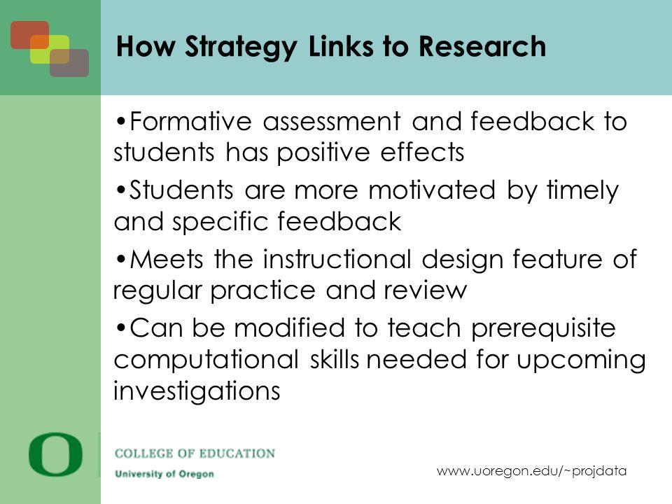 www.uoregon.edu/~projdata Formative assessment and feedback to students has positive effects Students are more motivated by timely and specific feedback Meets the instructional design feature of regular practice and review Can be modified to teach prerequisite computational skills needed for upcoming investigations How Strategy Links to Research
