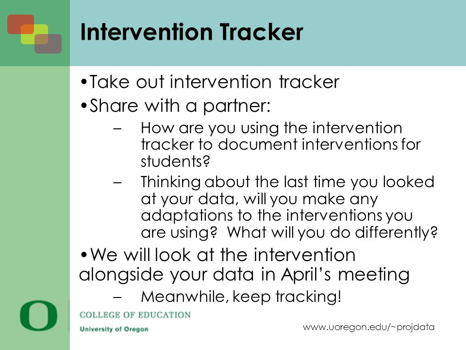 www.uoregon.edu/~projdata Take out intervention tracker Share with a partner: –How are you using the intervention tracker to document interventions for students.