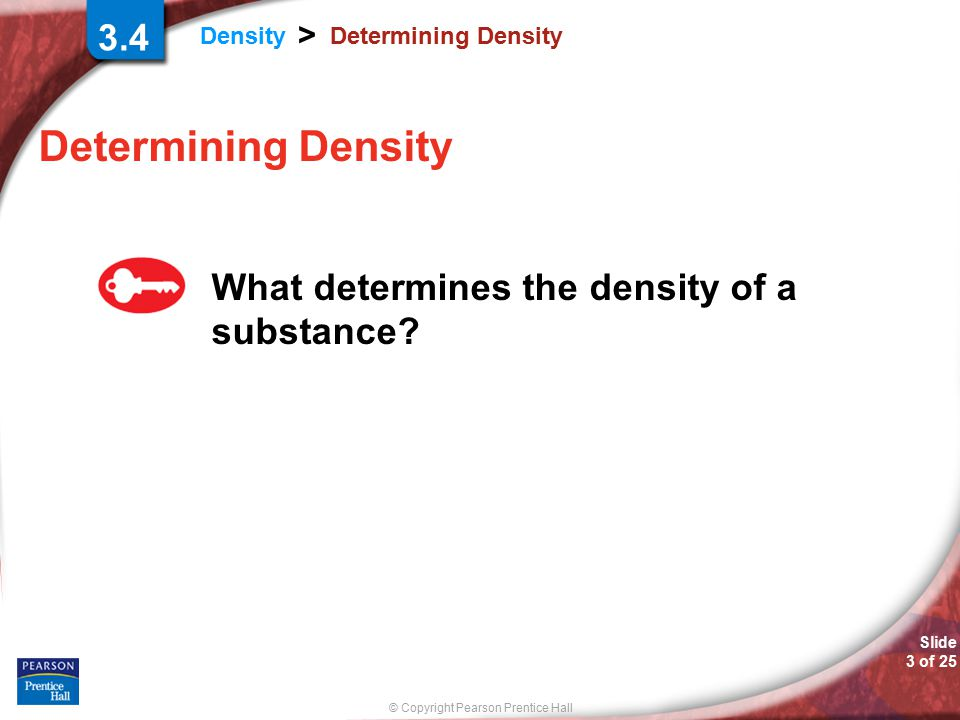 © Copyright Pearson Prentice Hall Density > Slide 3 of 25 Determining Density What determines the density of a substance.