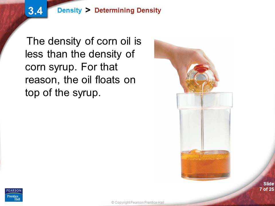 © Copyright Pearson Prentice Hall Slide 7 of 25 Density > Determining Density The density of corn oil is less than the density of corn syrup.