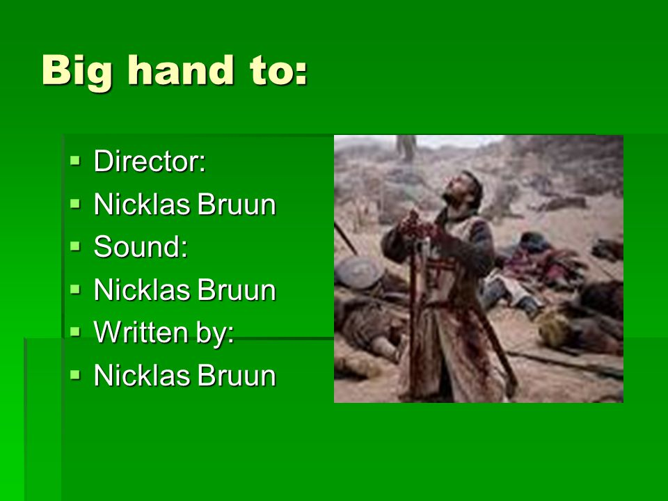 Big hand to:  Director:  Nicklas Bruun  Sound:  Nicklas Bruun  Written by:  Nicklas Bruun