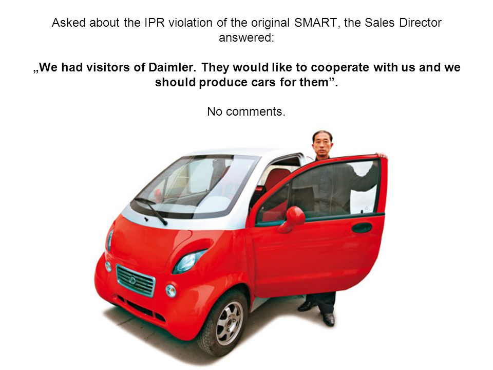 "Asked about the IPR violation of the original SMART, the Sales Director answered: ""We had visitors of Daimler. They would like to cooperate with us an"