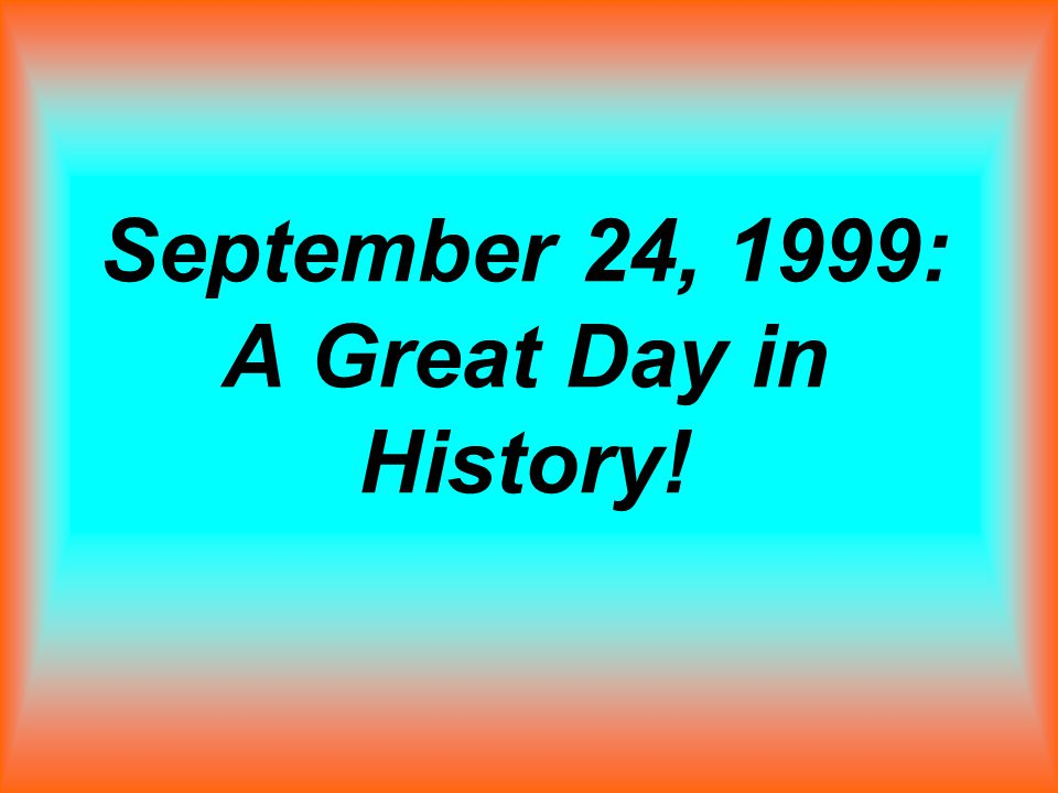 September 24, 1999: A Great Day in History!