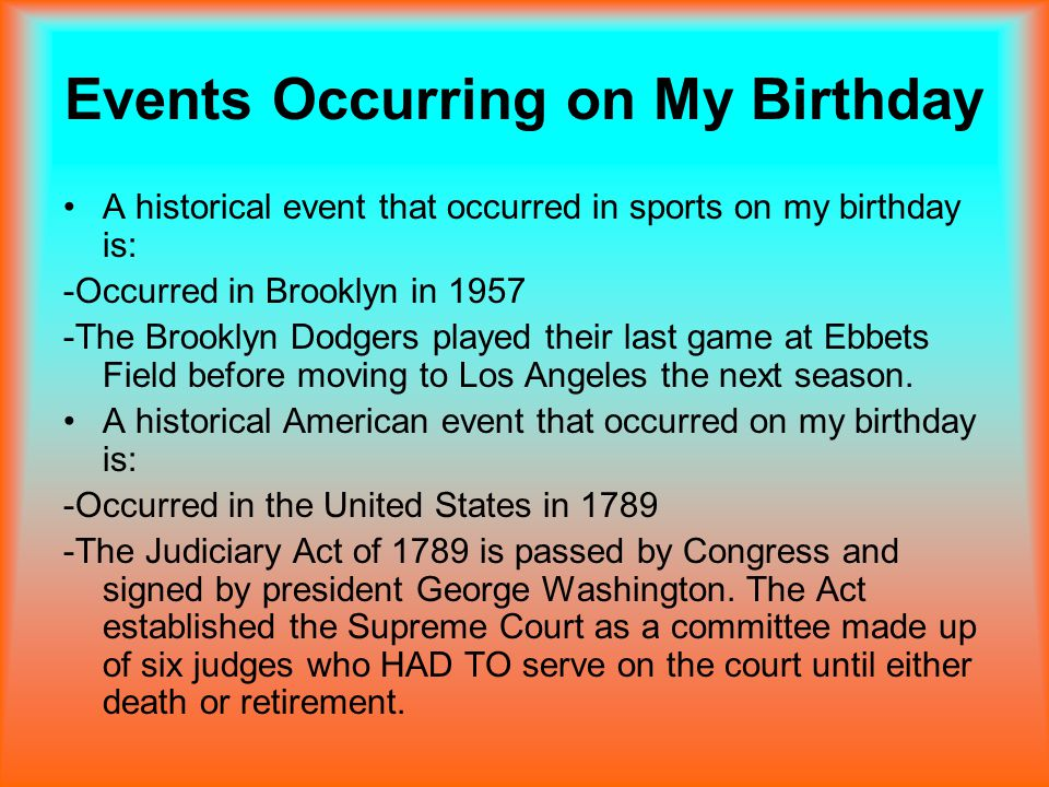 Events Occurring on My Birthday A historical event that occurred in sports on my birthday is: -Occurred in Brooklyn in 1957 -The Brooklyn Dodgers played their last game at Ebbets Field before moving to Los Angeles the next season.