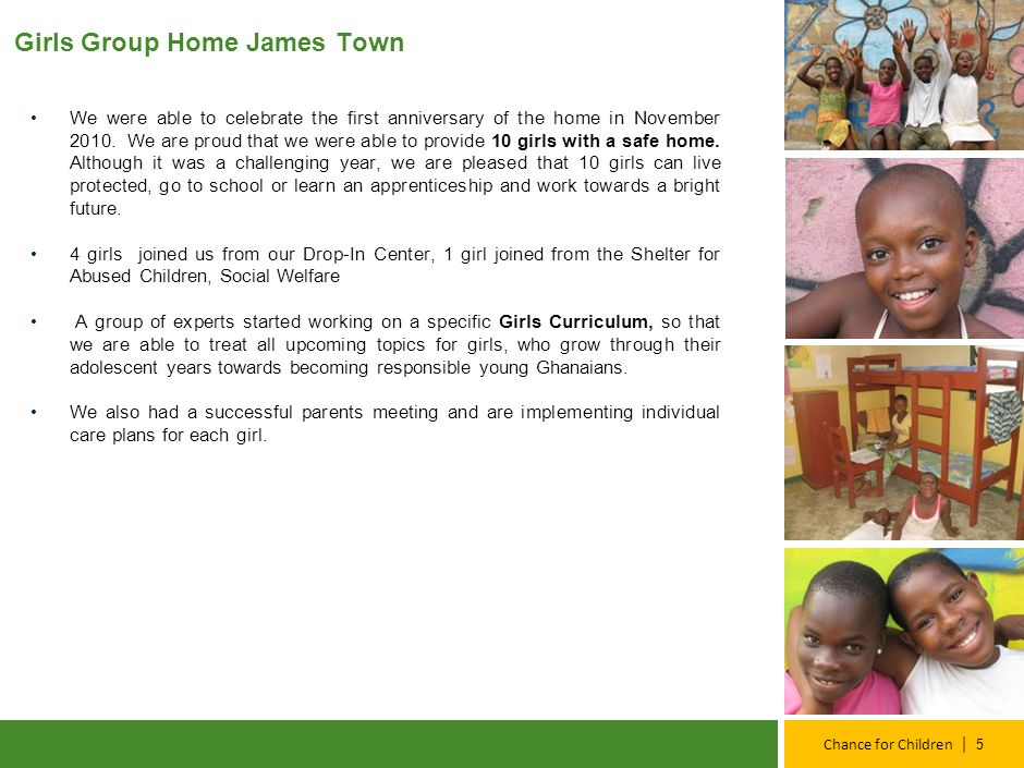 | Chance for Children Girls Group Home James Town We were able to celebrate the first anniversary of the home in November 2010. We are proud that we w