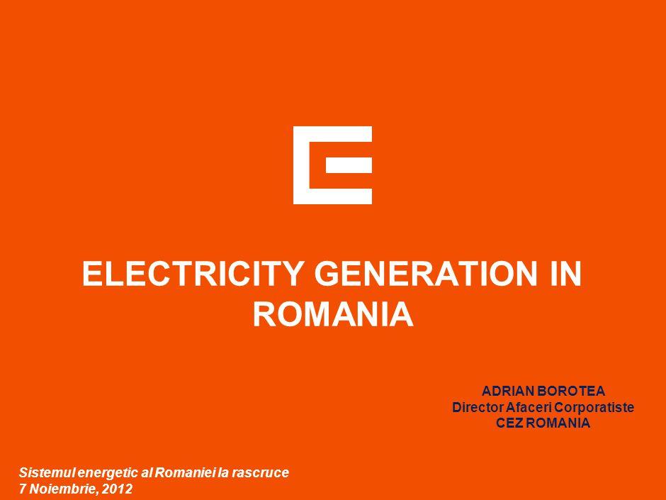 ELECTRICITY GENERATION IN ROMANIA Sistemul energetic al Romaniei la rascruce 7 Noiembrie, 2012 ADRIAN BOROTEA Director Afaceri Corporatiste CEZ ROMANI