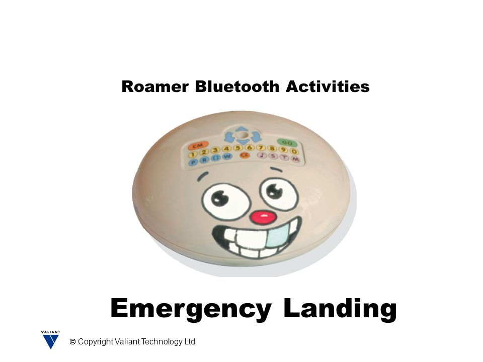  Copyright Valiant Technology Ltd Free Bluetooth Activities Buried Treasure Cops and Robbers Safari Jail Break Emergency Landing Space Geologist Cave Rescue Emergency Landing is one of the Free Activities you get with the Roamer Bluetooth Accessory Pack.