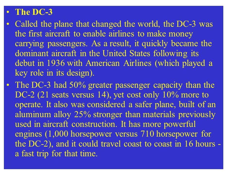 The DC-3 Called the plane that changed the world, the DC-3 was the first aircraft to enable airlines to make money carrying passengers. As a result, i