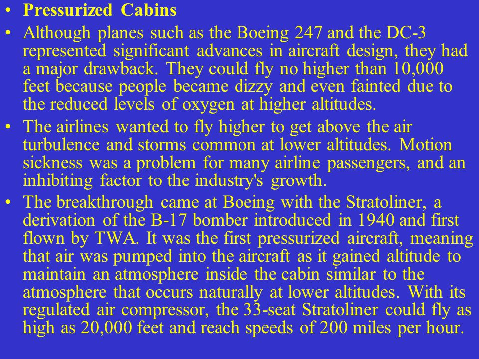 Pressurized Cabins Although planes such as the Boeing 247 and the DC-3 represented significant advances in aircraft design, they had a major drawback.