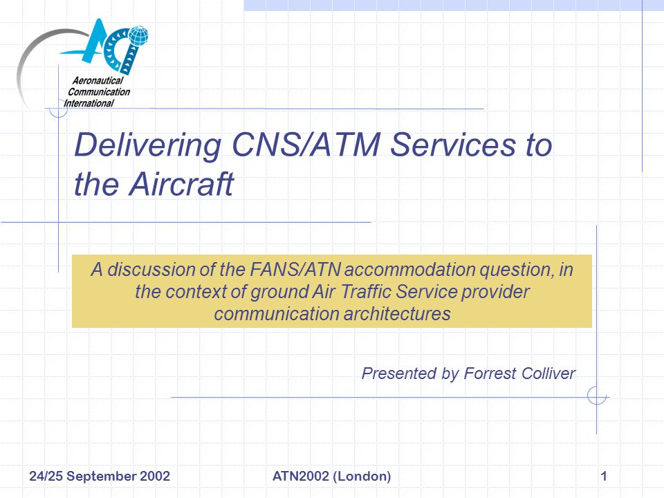 24/25 September 2002ATN2002 (London)2 The CNS/ATM Deployment Problem Statement (1 of 2) Deploying CNS/ATM…what we'd like… We all implement CNS/ATM the same way… at the same pace… based on master plan , standardized on a global basis.