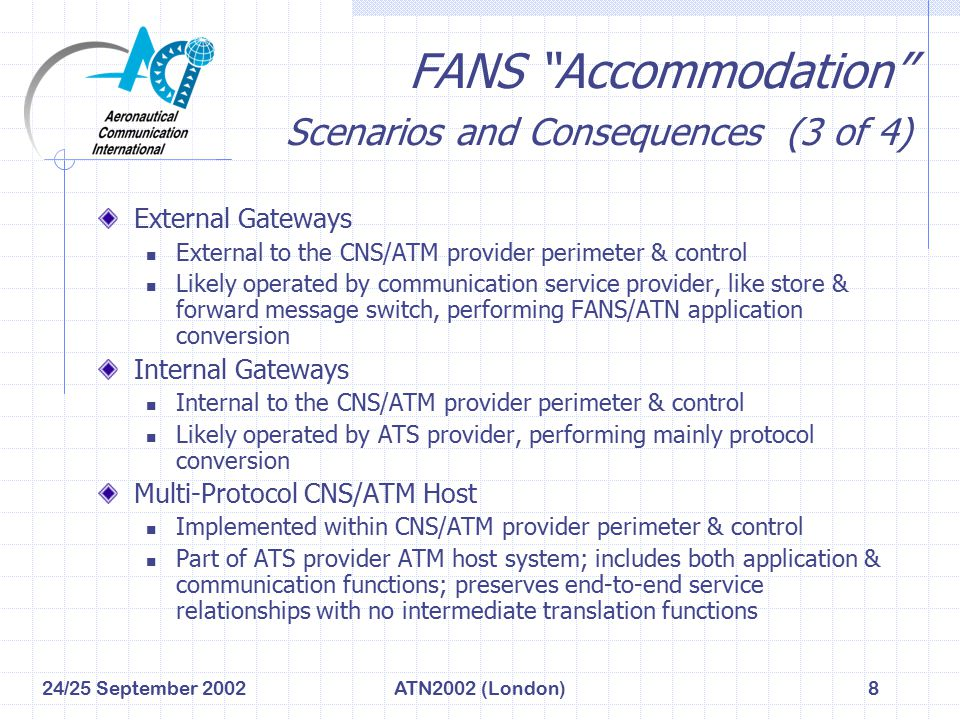 24/25 September 2002ATN2002 (London)9 FANS Accommodation Scenarios and Consequences (4 of 4) CharacteristicExternal GatewayInternal GatewayMulti-Protocol Host Acquisition CostRelatively high per gateway (due to technical complexity and certification issues) Medium per gateway (similar to External, but with reduced technical complexity) Relatively low (integrated/optimized for host) Lifecycle CostHigh (limited control over operating costs and network tariffs) Medium to Low (better control over operating costs and network tariffs) Technical ComplexityHigh (completely generic) Medium (partly optimized for ATS center needs) Low (fully optimized for ATS center needs) PerformanceRelatively lower (due to complex functionality & sessions per aircraft) Medium (partly optimized for ATS center needs) Relatively higher (fully optimized for ATS center needs) Security IssuesSignificant (due to scope of control and technical complexity) Moderate (partly optimized for ATS center needs) Low (optimized for ATS center needs; operated by ATS authority) Liability & Certification Complexity High (due to application gateway role in end-to-end services) Medium (due to design assurance requirements) Low (based on integration with ATS host system & center) Maintains ATN Baseline 1 Service Benefits No (due to conversion of FANS to ATN application messages) Possible (depends on application nature, or not, of gateway) Yes (maintains separate ATN/FANS end-to-end thread)