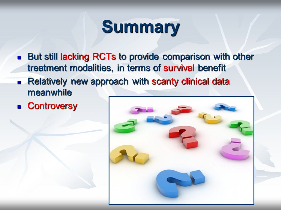 Summary But still lacking RCTs to provide comparison with other treatment modalities, in terms of survival benefit But still lacking RCTs to provide c