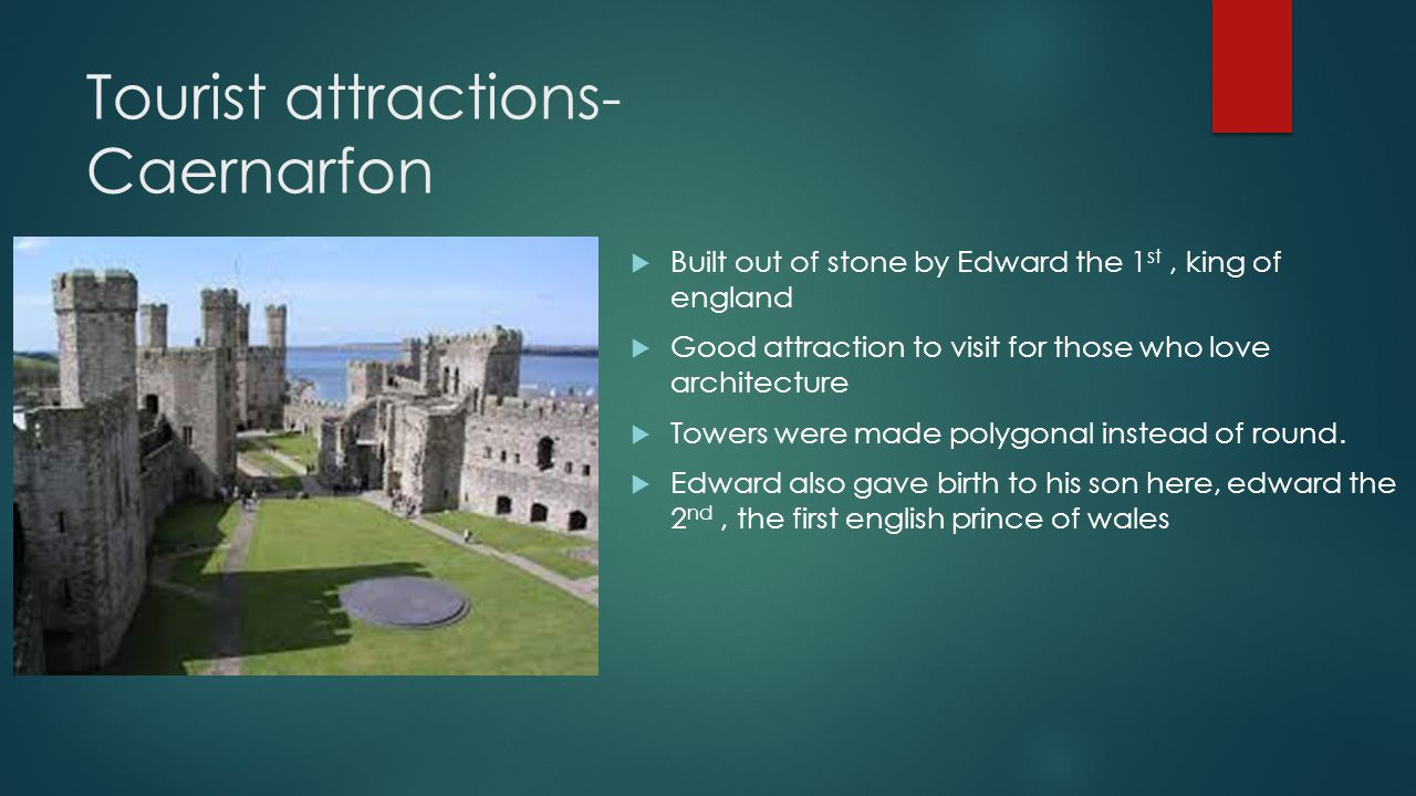 Tourist attractions- Caernarfon  Built out of stone by Edward the 1 st, king of england  Good attraction to visit for those who love architecture  Towers were made polygonal instead of round.