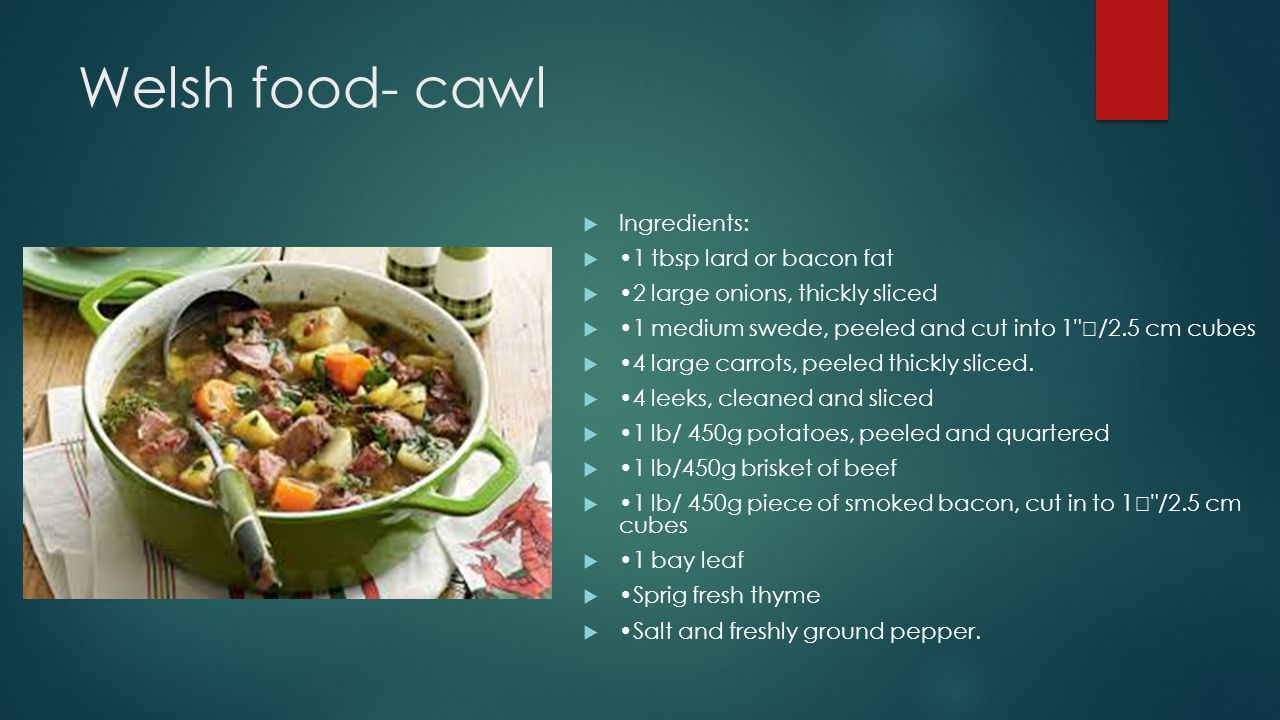 Welsh food- cawl  Ingredients:  1 tbsp lard or bacon fat  2 large onions, thickly sliced  1 medium swede, peeled and cut into 1 /2.5 cm cubes  4 large carrots, peeled thickly sliced.