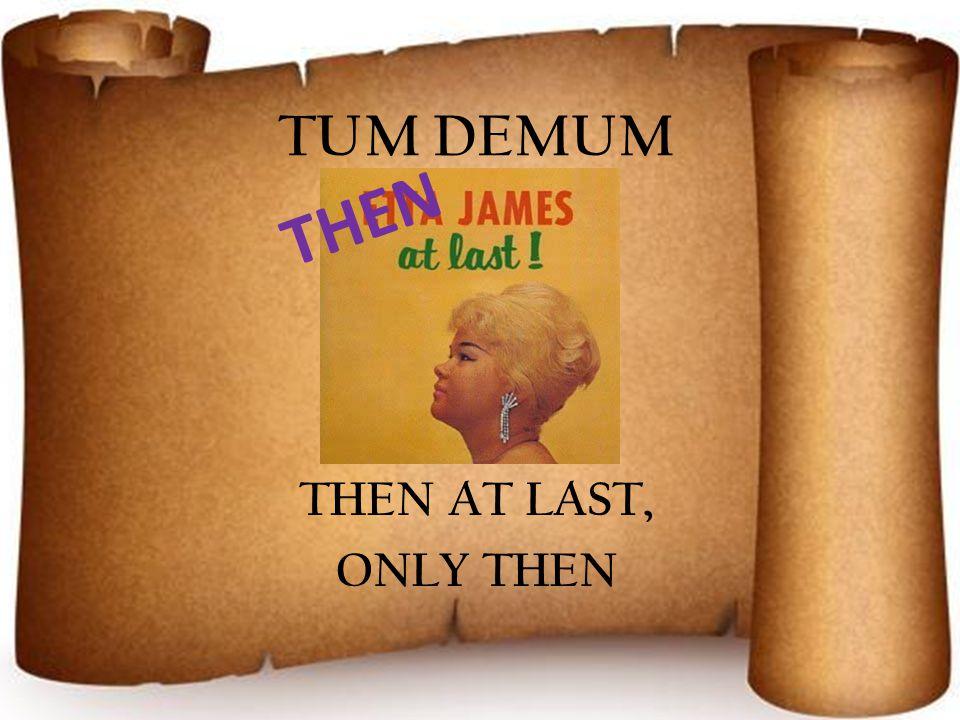 TUM DEMUM THEN AT LAST, ONLY THEN THEN