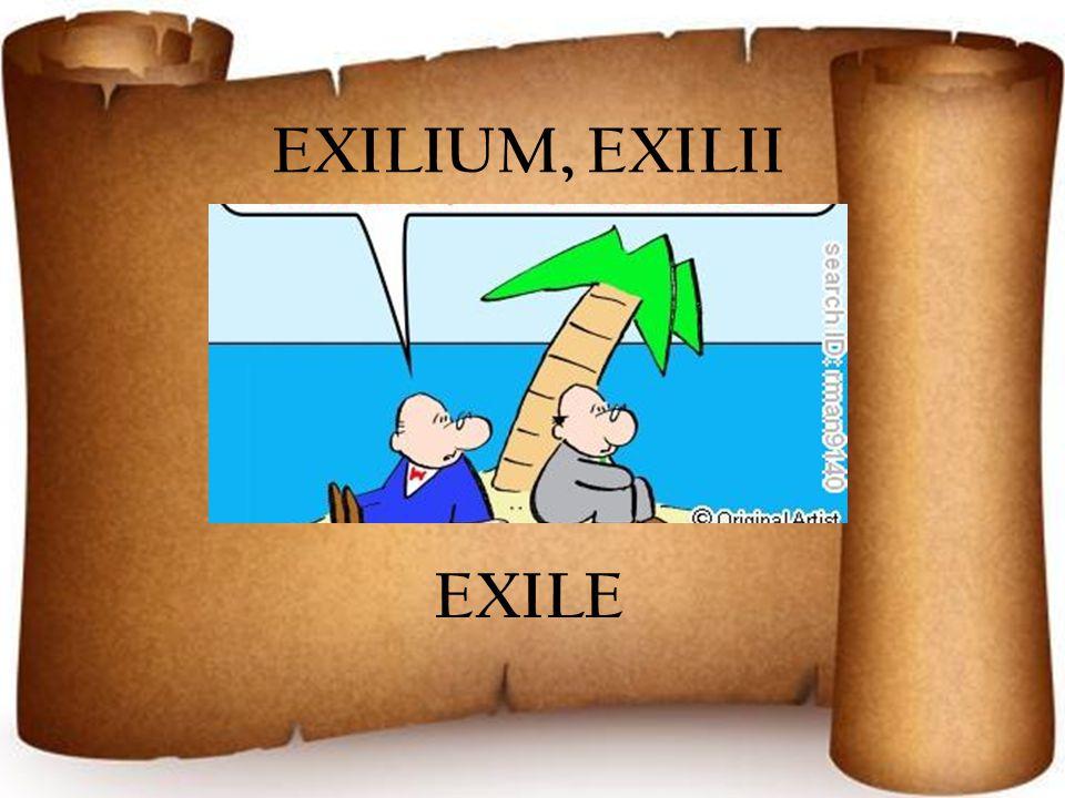 EXILIUM, EXILII EXILE